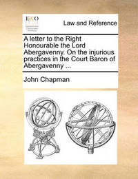A Letter to the Right Honourable the Lord Abergavenny. on the Injurious Practices in the Court Baron of Abergavenny by John Chapman