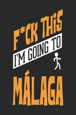 F*CK THIS I'M GOING TO Malaga by Maximus Designs