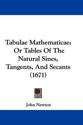 Tabulae Mathematicae: Or Tables of the Natural Sines, Tangents, and Secants (1671) by John Newton