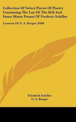 Collection Of Select Pieces Of Poetry Containing The Lay Of The Bell And Some Minor Poems Of Frederic Schiller: Leonora Of G. A. Burger (1840) by Friedrich Schiller