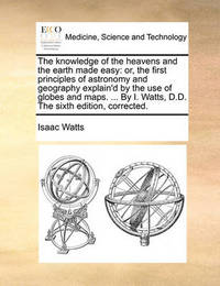 The Knowledge of the Heavens and the Earth Made Easy by Isaac Watts