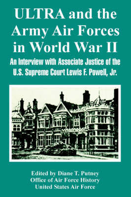 Ultra and the Army Air Forces in World War II: An Interview with Associate Justice of the U.S. Supreme Court Lewis F. Powell, Jr. by Of Air Force History Office of Air Force History