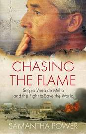 Chasing the Flame: Sergio Vieira De Mello and the Fight to Save the World by Samantha Power image