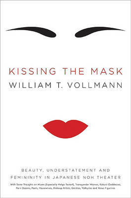 Kissing the Mask: Beauty, Understatement and Femininity in Japanese Noh Theater, with Some Thoughts on Muses (Especially Helga Testorf), Transgender Women, Kabuki Goddesses, Porn Queens, Poets, Housewives, Makeup Artists, Geishas, Valkyries and Venus Figu by William T Vollmann image