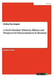 A Fool's Paradise? Ethnicity, Military and Prospects for Democratisation in Myanmar by Findley Penn-Hughes