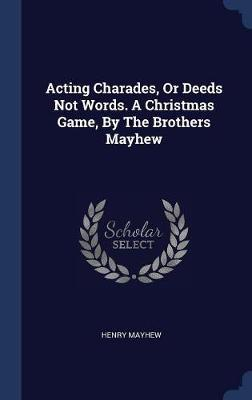 Acting Charades, or Deeds Not Words  a Christmas Game, by the