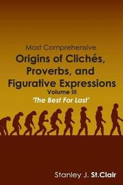Most Comprehensive Origins of Cliches, Proverbs and Figurative Expressions by Stanley J St Clair