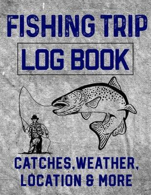 Fishing Trip Log Book Catches, Weather, Location, and More by Christina Romero