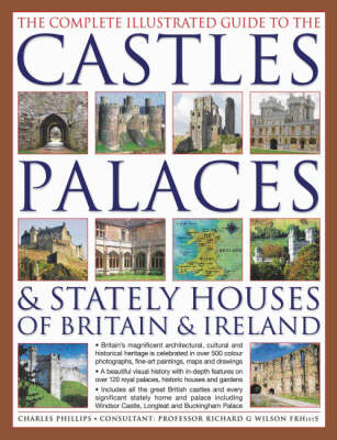 The Complete Illustrated Guide to the Castles, Palaces and Stately Houses of Britain and Ireland: An Unrivalled Account of Britain's Architectural and Historical Heritage with Over 500 Beautiful Photographs, Maps and Plans by Charles Phillips image