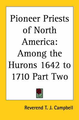 Pioneer Priests of North America: Among the Hurons 1642 to 1710 Part Two by Reverend T. J. Campbell image