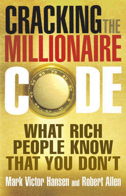 Cracking the Millionaire Code: What Rich People Know That You Don't by Mark Victor Hansen