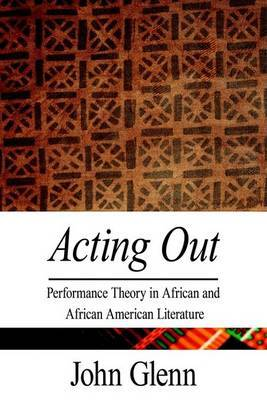 Acting Out: Performance Theory in African and African American Literature by John Glenn