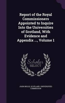 Report of the Royal Commissioners Appointed to Inquire Into the Universities of Scotland, with Evidence and Appendix ..., Volume 1 by John Inglis image