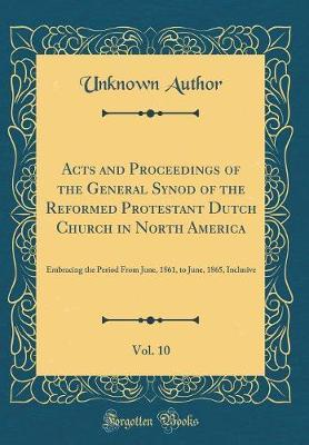 Acts and Proceedings of the General Synod of the Reformed Protestant Dutch Church in North America, Vol. 10 by Unknown Author