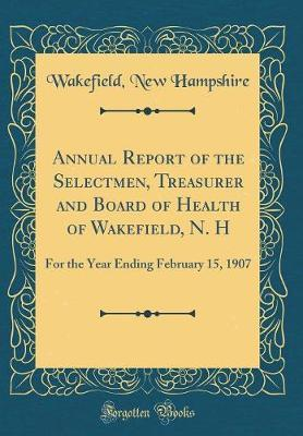 Annual Report of the Selectmen, Treasurer and Board of Health of Wakefield, N. H by Wakefield New Hampshire