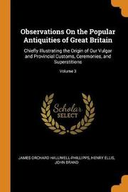 Observations on the Popular Antiquities of Great Britain by James Orchard Halliwell- Phillipps