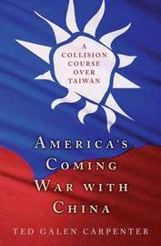 America's Coming War with China by Ted Galen Carpenter