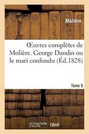 Oeuvres Completes de Moliere. Tome 5 George Dandin Ou Le Mari Confondu by . Moliere