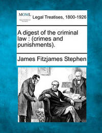 A Digest of the Criminal Law (Crimes and Punishments). by James Fitzjames Stephen