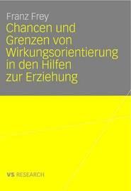 Chancen Und Grenzen Von Wirkungsorientierung in Den Hilfen Zur Erziehung by Franz Frey