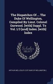 The Dispatches of ... the Duke of Wellington, Compiled by Lieut. Colonel Gurwood. [With] Suppl. to Vol. 1/3 [And] Index. [With] Index image