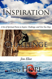 Inspiration, Challenge, and Hope: A Set of Spiritual Poems to Inspire, Challenge, and Give You Hope by Jim Eliot