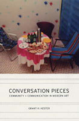 Conversation Pieces: Community and Communication in Modern Art by Grant H. Kester