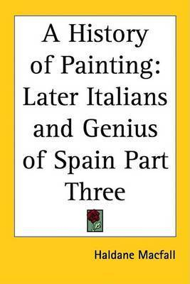 A History of Painting: Later Italians and Genius of Spain Part Three by Haldane Macfall