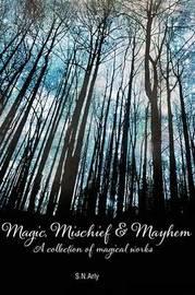 Magic, Mischief & Mayhem by S N Arly