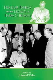Nuclear Energy & the Legacy of Harry S Truman by J.Samuel Walker