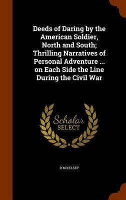 Deeds of Daring by the American Soldier, North and South; Thrilling Narratives of Personal Adventure ... on Each Side the Line During the Civil War by D.M. Kelsey image