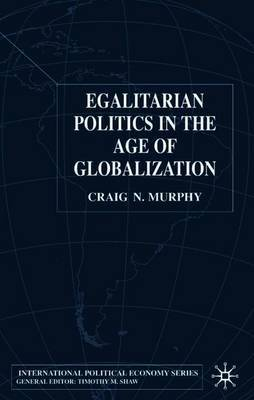 Egalitarian Politics in the Age of Globalization by Craig N. Murphy