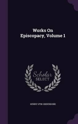 Works on Episcopacy, Volume 1 by Henry Utik Onderdonk image