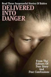 Delivered Into Danger by Editors of True Story and True Confessio