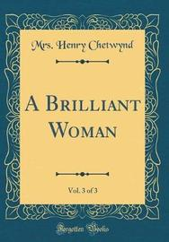 A Brilliant Woman, Vol. 3 of 3 (Classic Reprint) by Mrs Henry Chetwynd image