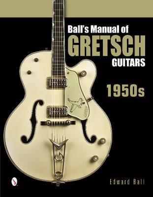 Ball's Manual of Gretsch Guitars: 1950s by Edward Ball