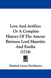 Love And Artifice: Or A Complete History Of The Amour Between Lord Mauritio And Emilia (1734) by Elizabeth Leeson Fitz-Maurice