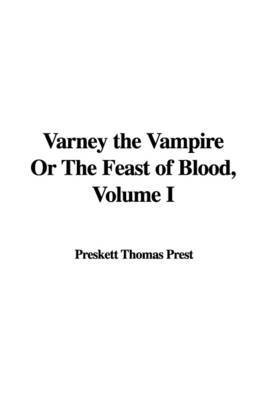 Varney the Vampire or the Feast of Blood, Volume I by Preskett Thomas Prest