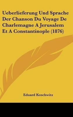 Ueberlieferung Und Sprache Der Chanson Du Voyage de Charlemagne a Jerusalem Et a Constantinople (1876) by Eduard Koschwitz