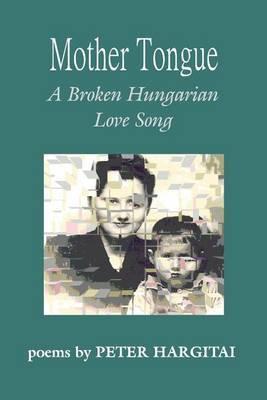 Mother Tongue: A Broken Hungarian Love Song by Peter Hargitai