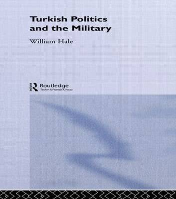 Turkish Politics and the Military by William Hale