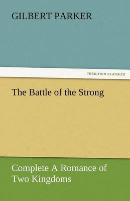The Battle of the Strong - Complete a Romance of Two Kingdoms by Gilbert Parker image