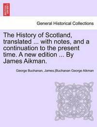 The History of Scotland, Translated ... with Notes, and a Continuation to the Present Time. a New Edition ... by James Aikman. Vol IX by James Aikman