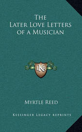 The Later Love Letters of a Musician by Myrtle Reed