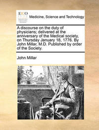 A Discourse on the Duty of Physicians; Delivered at the Anniversary of the Medical Society, on Thursday January 18, 1776. by John Millar, M.D. Published by Order of the Society by John Millar