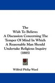 The Wish to Believe: A Discussion Concerning the Temper of Mind in Which a Reasonable Man Should Undertake Religious Inquiry (1885) by Wilfrid Philip Ward
