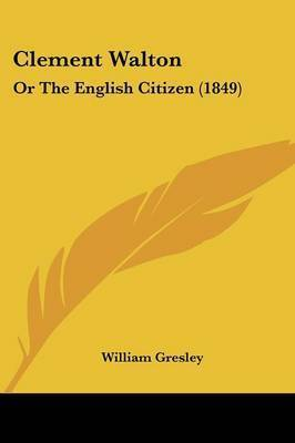 Clement Walton: Or The English Citizen (1849) by William Gresley