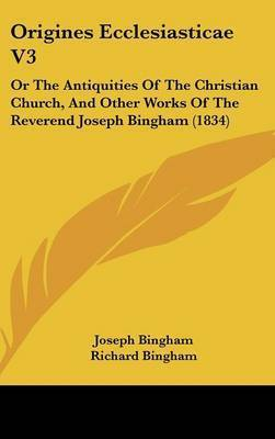 Origines Ecclesiasticae V3: Or The Antiquities Of The Christian Church, And Other Works Of The Reverend Joseph Bingham (1834) by Joseph Bingham