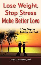 Lose Weight, Stop Stress and Make Better Love - 5 Easy Steps by Training Your Brain by Frank G Sommers