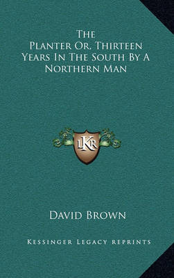 The Planter Or, Thirteen Years in the South by a Northern Man by David Brown